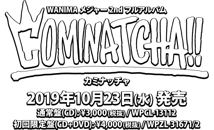 WANIMA メジャー 2nd フルアルバム [COMINATCHA!!] 2019年10月23日(水) 発売 . 通常盤(CD): ¥3,000(税抜) / WPCL-13112 . 初回限定盤(CD+DVD): ¥4,000(税抜) / WPZL-31671/2