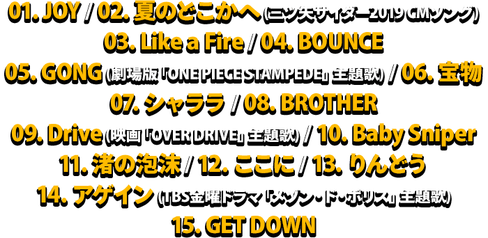 01. JOY / 02. 夏のどこかへ (三ツ矢サイダー2019 CMソング) / 03. Like a Fire / 04. BOUNCE / 05. GONG (劇場版「ONE PIECE STAMPEDE」主題歌) / 06. 宝物 / 07. シャララ / 08. BROTHER / 09. Drive (映画「OVER DRIVE」主題歌) / 10. Baby Sniper / 11. 渚の泡沫 / 12. ここに / 13. りんどう / 14. アゲイン (TBS金曜ドラマ「メゾン・ド・ポリス」主題歌) / 15. GET DOWN