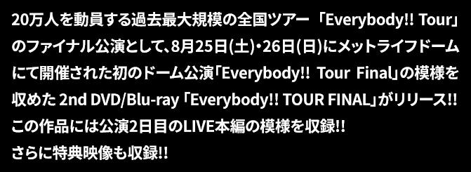 20万人を動員する過去最大規模の全国ツアー「Everybody!! Tour」のファイナル公演として、8月25日(土)・26日(日)にメットライフドームにて開催された初のドーム公演「Everybody!! Tour Final」の模様を収めた2nd DVD/Blu-ray 「Everybody!! TOUR FINAL」がリリース!!この作品には公演2日目のLIVE本編の模様を収録!! さらに特典映像も収録!!