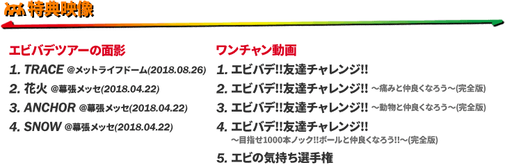 特典映像 : [エビバデツアーの面影] 1. TRACE @メットライフドーム(2018.08.26) / 2. 花火 @幕張メッセ(2018.04.22) / 3. ANCHOR @幕張メッセ(2018.04.22) / 4. SNOW @幕張メッセ(2018.04.22) . [ワンチャン動画] 1. エビバデ!!友達チャレンジ!! / 2. エビバデ!!友達チャレンジ!! 〜痛みと仲良くなろう〜(完全版) / 3. エビバデ!!友達チャレンジ!! 〜動物と仲良くなろう〜(完全版) / 4. エビバデ!!友達チャレンジ!! 〜目指せ1000本ノック!!ボールと仲良くなろう!!〜(完全版) / 5. エビの気持ち選手権