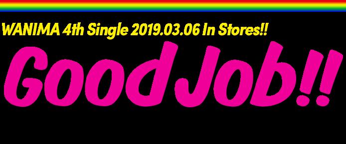 WANIMA 4th Single「Good Job!!」2019.03.06 Release!! 初回限定盤(2DISC/カラーケース仕様):¥1,600(税抜) / WPCL-13028/9 , 通常盤(1DISC):¥1,200(税抜) / WPCL-12993