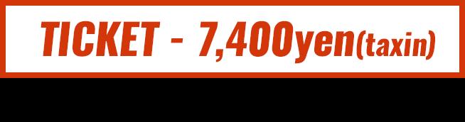 TICKET - 7,400yen(taxin) ※券種により別途駐車場代・バス代が発生する場合があります ※入場整理番号付