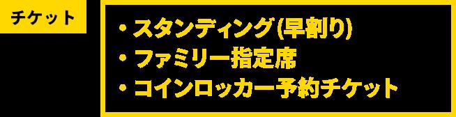 チケット [・スタンディング(早割り) ・ファミリー指定席 ・コインロッカー予約チケット]