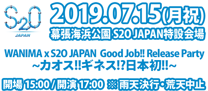 WANIMA [Good Job!!] Release Party 7/15(月祝)県立幕張海浜公園 WANIMA x S2O JAPAN Good Job!! Release Party ~カオス!!ギネス!?日本初!!~