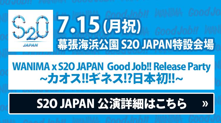 7/15(月祝)県立幕張海浜公園 S2O JAPAN特設会場 - WANIMA x S2O JAPAN Good Job!! Release Party ~カオス!!ギネス!?日本初!!~