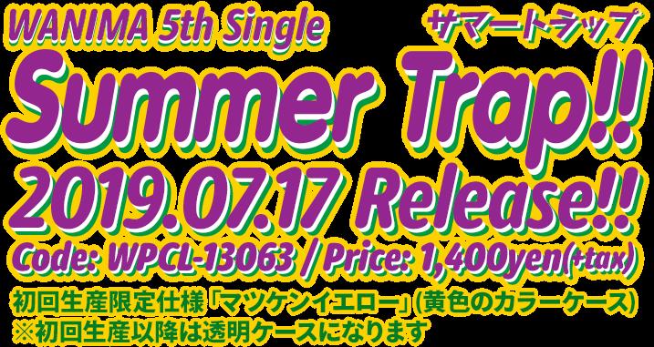 WANIMA 5th Single「Summer Trap!!」2019.07.17 Release!! Code: WPCL-13063 / Price: 1,400yen(+tax) / 初回生産限定仕様「マツケンイエロー」(黄色のカラーケース) ※初回生産以降は透明ケースになります