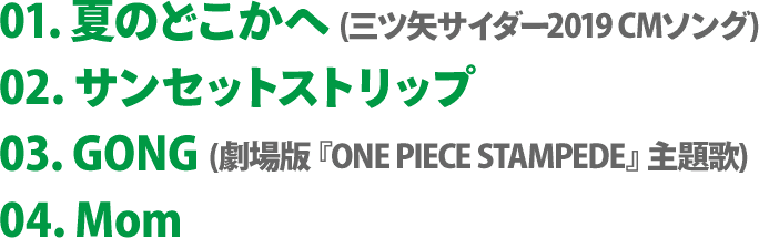 01. 夏のどこかへ (三ツ矢サイダー2019 CMソング) / 02. サンセットストリップ / 03. GONG (劇場版『ONE PIECE STAMPEDE』主題歌) / 04. Mom